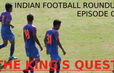 TFG Indian Football Roundup Ep 2- The King's Quest (India beat Thailand, Igor Stimac era begins)